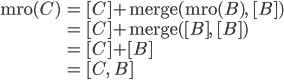 \begin{align*}\mathrm{mro}(C) &= [C] + \mathrm{merge}(\mathrm{mro}(B),\quad [B]) \\ &= [C] + \mathrm{merge}([B],\quad [B]) \\ &= [C] + [B] \\ &= [C,\quad B]\end{align*}
