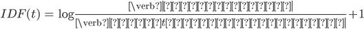 \begin{align}  IDF(t) &= \log{\frac{\verb| 文書の総数 |}{\verb| 単語tを含む文書の数 |} + 1}  \end{align}