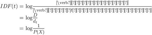 \begin{align}  IDF(t) &= \log{\frac{\verb| 文書の総数 |}{\verb| 単語tを含む文書の数 |}}\\            &=\log{\frac{D}{d _ {t}}}\\            &=\log{\frac{1}{P(X)}}  \end{align}