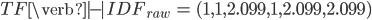 \begin{align}  TF\verb|-|IDF _ {raw} &= (1, 1, 2.099, 1, 2.099, 2.099)  \end{align}