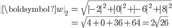 \begin{align}              \ \boldsymbol{w} \ _{2} &=\sqrt{ -2 ^{2}+ 0 ^{2}+ -6 ^{2}+ 8 ^{2}} \\                                                 &=\sqrt{4+0+36+64}=2\sqrt{26}              \end{align}