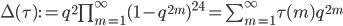 \begin{align}     \Delta(\tau) := q^2\prod_{m=1}^\infty (1-q^{2m})^{24} = \sum_{m=1}^\infty \tau(m)q^{2m} \end{align}