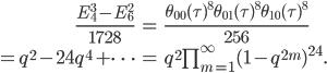 \begin{align}     \frac{E_4^3-E_6^2}{1728} &= \frac{\theta_{00}(\tau)^8\theta_{01}(\tau)^8\theta_{10}(\tau)^8}{256}\\     =q^2-24q^4+\cdots &= q^2\prod_{m=1}^\infty (1-q^{2m})^{24}. \end{align}