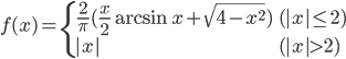 \begin{align}     f(x) = \begin{cases}     \frac{2}{\pi}(\frac{x}{2} \arcsin x + \sqrt{4-x^2})  & (|x|\le 2)\\     |x| & (|x|>2)     \end{cases} \end{align}