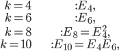 \begin{align}     k=4 &: E_4,\\     k=6 &: E_6,\\     k=8 &: E_8=E_4^2,\\     k=10 &: E_{10} = E_4E_6, \end{align}