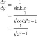\begin{align}  \frac{dx}{dy}&= \frac{1}{\sinh x} \\ &= \frac{1}{\sqrt{ \cosh^2 x -1 }}\\ &= \frac{1}{\sqrt{y^2 - 1}} \end{align}