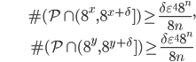 \begin{align} &\#(\mathcal{P}\cap (8^x,8^{x+\delta}])\geq \frac{\delta\varepsilon^48^n}{8n},\\ &\#(\mathcal{P}\cap (8^y,8^{y+\delta}])\geq \frac{\delta\varepsilon^48^n}{8n}\end{align}