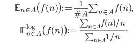 \begin{align} &\mathbb{E}_{n\in A}\bigl(f(n)\bigr):=\frac{1}{\#A}\sum_{n\in A}f(n),\\ &\mathbb{E}_{n\in A}^{\log}\bigl(f(n)\bigr):=\frac{\sum_{n\in A}f(n)/n}{\sum_{n\in A}1/n}. \end{align}