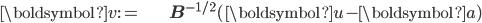 \begin{align} \boldsymbol{v}:= & \mathbf{B}^{-1/2}(\boldsymbol{u}-\boldsymbol{a})\end{align}