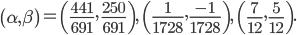 \begin{align} \left(\alpha,\beta\right) = \left(\frac{441}{691},\, \frac{250}{691}\right),\ \left(\frac{1}{1728},\frac{-1}{1728}\right),\ \left(\frac{7}{12},\frac{5}{12}\right). \end{align}