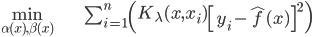 \begin{align} \min_{\alpha(x),\beta(x)} & \sum_{i=1}^{n}\left(K_{\lambda}(x,x_{i})\left[y_{i}-\hat{f}(x)\right]^{2}\right)\end{align}