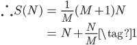 \begin{align} \therefore S(N)&=  \frac{1}{M}(M+1)N\\ &=  N+\frac{N}{M} \tag{1} \end{align}