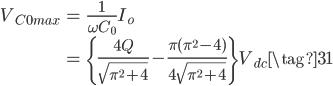 \begin{align} V_{C0max}  &= \frac{1}{\omega C_0} I_o \\ &= \left \{ \frac{4Q}{\sqrt{{\pi}^2+4}} - \frac{\pi ({\pi}^2 - 4)}{4 \sqrt{{\pi}^2 + 4}} \right \} V_{dc} \tag{31} \end{align}