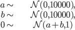 \begin{align} a\sim & \mathcal{N}(0,10000),\\ b\sim & \mathcal{N}(0,10000),\\ 0\sim & \mathcal{N}(a+b,1)\end{align}