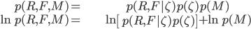 \begin{align} p(R,F,M)= & p(R,F|\zeta)p(\zeta)p(M)\\ \ln p(R,F,M)= & \ln\left[p(R,F|\zeta)p(\zeta)\right]+\ln p(M)\end{align}