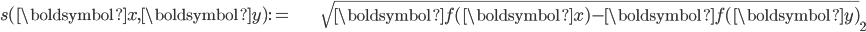 \begin{align} s(\boldsymbol{x},\boldsymbol{y}):= & \sqrt{\left\Vert \boldsymbol{f}(\boldsymbol{x})-\boldsymbol{f}(\boldsymbol{y})\right\Vert }_{2}\end{align}