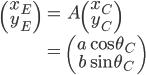 \begin{align}  \begin{pmatrix} x_E \\ y_E \\ \end{pmatrix} &= A \begin{pmatrix} x_C \\ y_C \\ \end{pmatrix} \\ &= \begin{pmatrix} a \cos \theta_C \\ b \sin \theta_C \\ \end{pmatrix}  \end{align}