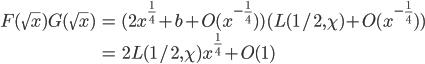 \begin{align} F(\sqrt{x})G(\sqrt{x})&=(2x^{\frac{1}{4}}+b+O(x^{-\frac{1}{4}}) )(L(1/2, \chi)+O(x^{-\frac{1}{4}}) ) \\ &= 2L(1/2, \chi)x^{\frac{1}{4}}+O(1)\end{align}