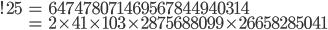 \begin{align}!25&= 647478071469567844940314\\ &= 2\times 41\times 103\times 2875688099\times 26658285041\end{align}