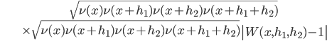 \begin{align}&\sqrt{\nu(x)\nu(x+h_1)\nu(x+h_2)\nu(x+h_1+h_2)}\ &\times \sqrt{\nu(x)\nu(x+h_1)\nu(x+h_2)\nu(x+h_1+h_2)}\left|W(x, h_1, h_2)-1\right|\end{align}