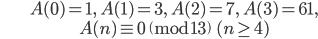 \begin{align}&A(0)=1, \ A(1)=3, \ A(2)=7, \ A(3) = 61, \\ &A(n) \equiv 0 \pmod{13} \ \ (n \geq 4)\end{align}