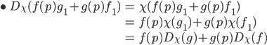 \begin{align}\bullet \; D_\chi( f(p)g_1 + g(p)f_1 ) &= \chi( f(p)g_1 + g(p)f_1 ) \\ &= f(p) \chi(g_1) + g(p) \chi(f_1) \\ &= f(p) D_\chi(g) + g(p) D_\chi(f) \end{align}