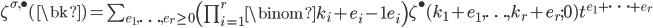 \begin{align}\zeta^{\sigma,\bullet}(\bk)=\sum_{e_1,\ldots,e_r\ge 0} {\left(\prod_{i=1}^r \binom{k_i+e_i-1}{e_i}\right)}\zeta^{\bullet}(k_1+e_1,\ldots,k_r+e_r;0)t^{e_1+\cdots+e_r}\end{align}