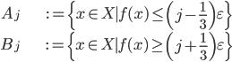 \begin{align}A_j&:= \{ x \in X \mid f(x) \leq \left( j-\frac{1}{3}\right) \varepsilon \} \\ B_j &:= \{ x \in X \mid f(x) \geq \left( j+\frac{1}{3} \right) \varepsilon \}\end{align}