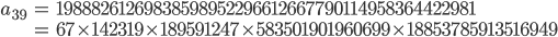 \begin{align}a_{39}&= 19888261269838598952296612667790114958364422981\\ &=67\times 142319\times 189591247\times 583501901960699\times 18853785913516949\end{align}