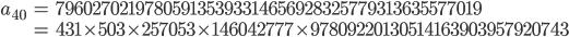\begin{align}a_{40}&= 796027021978059135393314656928325779313635577019\\ &=431\times 503\times 257053\times 146042777\times 97809220130514163903957920743\end{align}