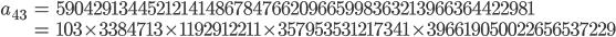 \begin{align}a_{43}&= 59042913445212141486784766209665998363213966364422981\\ &=103\times 3384713\times 1192912211\times 357953531217341\times 396619050022656537229\end{align}