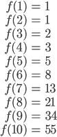 \begin{align}f(1)&=1\\f(2)&=1\\f(3)&=2\\f(4)&=3\\f(5)&=5\\f(6)&=8\\f(7)&=13\\f(8)&=21\\f(9)&=34\\ f(10)&=55\end{align}