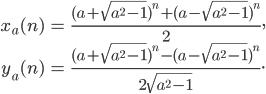 \begin{align}x_a(n) &= \frac{(a+\sqrt{a^2-1})^n+(a-\sqrt{a^2-1})^n}{2}, \\ y_a(n) &=  \frac{(a+\sqrt{a^2-1})^n-(a-\sqrt{a^2-1})^n}{2\sqrt{a^2-1}}.\end{align}