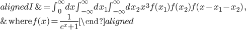 \begin{aligned}  I &= \int_0^\infty dx \int_{-\infty}^\infty dx_1 \int_{-\infty}^\infty dx_2\, x^3 f(x_1)f(x_2)f(x-x_1-x_2)\,,\\  &\text{where}\, f(x) = \frac{1}{e^x+1} \end{aligned}
