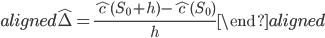 \begin{aligned}\hat{\Delta}=\displaystyle{\frac{\hat{c}(S_0+h)-\hat{c}(S_0)}{h}}\end{aligned}