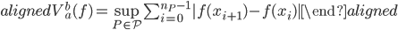 \begin{aligned}V_{a}^{b}(f)=\sup_{P\in\mathcal{P}}\sum_{i=0}^{n_{P}-1}|f(x_{i+1})-f(x_i)|\end{aligned}