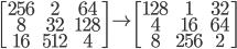 \begin{bmatrix} 256 & 2 & 64 \\ 8 & 32 & 128 \\ 16 & 512 & 4 \end{bmatrix} \to \begin{bmatrix} 128 & 1 & 32 \\ 4 & 16 & 64 \\ 8 & 256 & 2 \end{bmatrix}