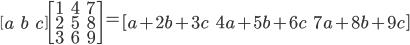 \begin{bmatrix} a & b & c \end{bmatrix}\begin{bmatrix} 1 & 4 & 7 \\ 2 & 5 & 8 \\ 3 & 6 & 9 \end{bmatrix}=\begin{bmatrix} a+2b+3c & 4a+5b+6c & 7a+8b+9c \end{bmatrix}
