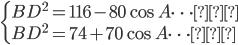 \begin{cases}BD^{2}=116-80\cos A\cdots①\\BD^{2}=74+70\cos A\cdots②\end{cases}