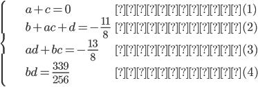 \begin{cases}a+c=0& ・・・(1)\\b+ac+d=-\frac{11}{8}& ・・・(2)\\ad+bc=-\frac{13}{8}& ・・・(3)\\bd=\frac{339}{256}& ・・・(4)\end{cases}
