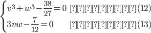\begin{cases}v^3+w^3-\frac{38}{27}=0&・・・(12)\\3vw-\frac{7}{12}=0&・・・(13)\end{cases}