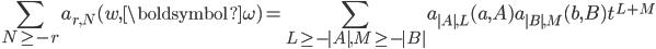 \begin{eqnarray*}\displaystyle\sum_{N\geq{-r}} a_{r,N}(w,{\boldsymbol{\omega}})=\sum_{L\geq{-|A|},M\geq{-|B|}}a_{|A|,L}(a,A)a_{|B|,M}(b,B)t^{L+M}\end{eqnarray*}