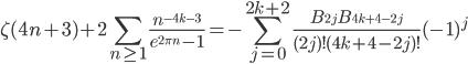 \begin{eqnarray*}\displaystyle\zeta(4n+3)+2\sum_{n\geq{1}} \frac{n^{-4k-3}}{e^{2\pi n}-1}=-\sum_{j=0}^{2k+2} \frac{B_{2j}B_{4k+4-2j}}{(2j)!(4k+4-2j)!}(-1)^j\end{eqnarray*}