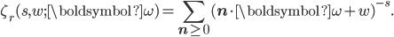 \begin{eqnarray*}\displaystyle\zeta_r(s,w;{\boldsymbol{\omega}})=\sum_{\mathbf{n}\geq\mathbf{0}} (\mathbf{n}\cdot{\boldsymbol{\omega}}+w)^{-s}.\end{eqnarray*}