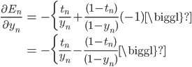 \begin{eqnarray} \frac{\partial E_n}{\partial y_n} &=& -\biggl\{\frac{t_n}{y_n}+\frac{(1-t_n)}{(1-y_n)}(-1)\biggl\}\\ &=& -\biggl\{\frac{t_n}{y_n}-\frac{(1-t_n)}{(1-y_n)}\biggl\} \end{eqnarray}