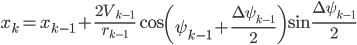 \begin{eqnarray} x_k = x_{k-1}+\frac{2V_{k-1}} {r_{k-1} }\cos \left( \psi_{k-1} + \frac{\Delta \psi_{k-1}}{2} \right ) \sin \frac{\Delta \psi_{k-1}}{2} \end{eqnarray}