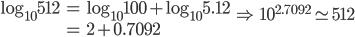 \begin{eqnarray} \log _{ 10 }{ 512 }  & = & \log _{ 10 }{ 100 } +\log _{ 10 }{ 5.12 }  \\ \quad  & = & 2+0.7092 \end{eqnarray}\quad \Rightarrow \quad { 10 }^{ 2.7092 }\simeq 512