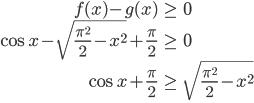 \begin{eqnarray} f(x)-g(x) & \ge& 0\\ \cos x -\sqrt{\frac{\pi^2}{2}-x^2}+\frac{\pi}{2}&\ge& 0\\ \cos x+\frac{\pi}{2} & \ge & \sqrt{\frac{\pi^2}{2}-x^2}\\ \end{eqnarray}