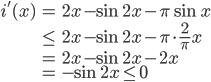 \begin{eqnarray} i'(x)&=&2x-\sin{2x}-\pi\sin x\\ & \le & 2x-\sin{2x}-\pi\cdot \frac{2}{\pi}x\\ & = & 2x-\sin{2x}-2x\\ & = &-\sin{2x} \le 0\end{eqnarray}