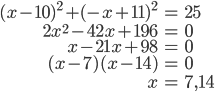 \begin{eqnarray}(x-10)^2+(-x+11)^2&=&25\\ 2x^2-42x+196&=&0\\ x-21x+98&=&0\\ (x-7)(x-14)&=&0\\ x&=&7,14 \end{eqnarray}